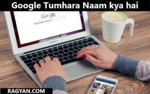 Google Tumhara Naam kya hai